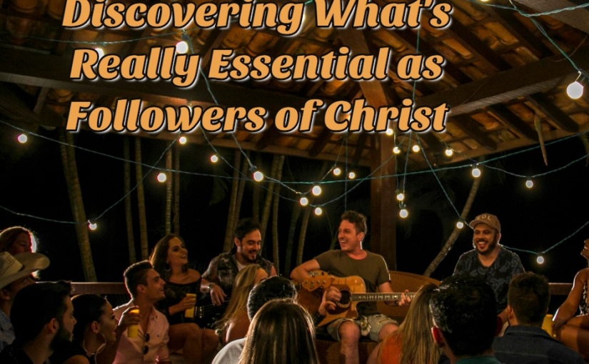 Discovering What's Really Essential as Followers of Christ.